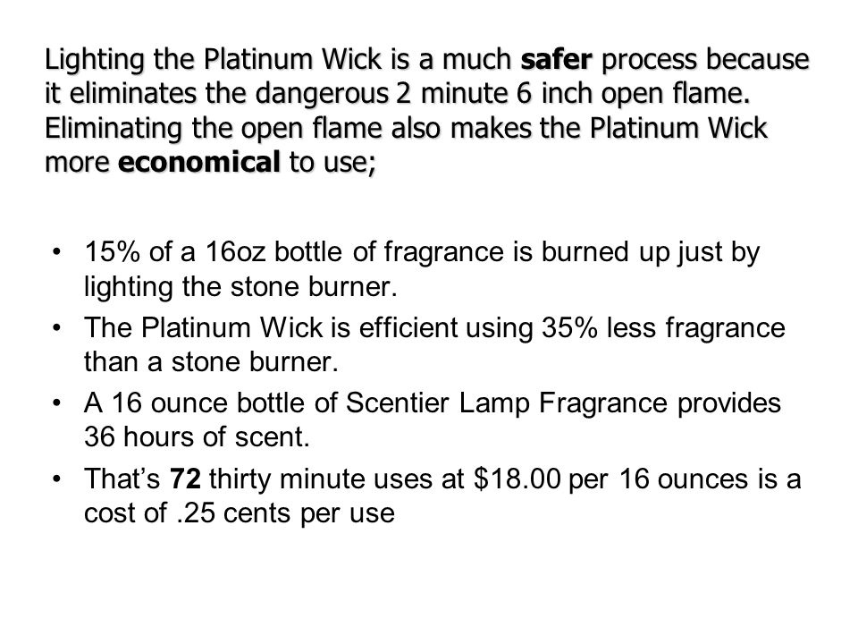 Lighting the Platinum Wick is a much safer process because it eliminates the dangerous 2 minute 6 inch open flame. Eliminating the open flame also makes the Platinum Wick more economical to use;
