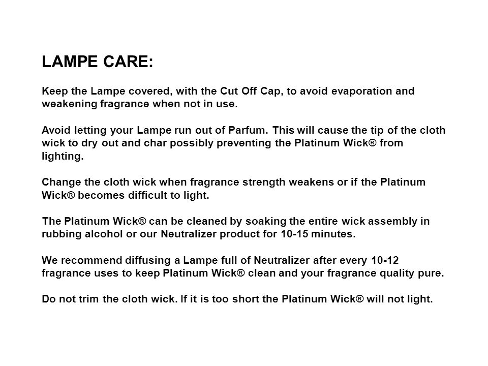 LAMPE CARE: Keep the Lampe covered, with the Cut Off Cap, to avoid evaporation and weakening fragrance when not in use.