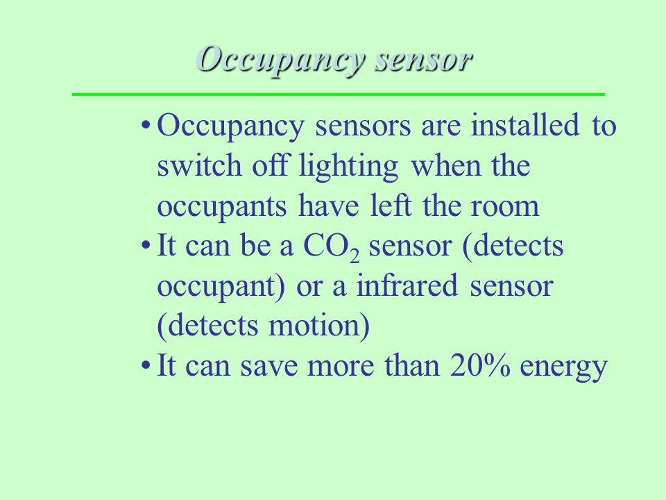 Occupancy sensor Occupancy sensors are installed to switch off lighting when the occupants have left the room.
