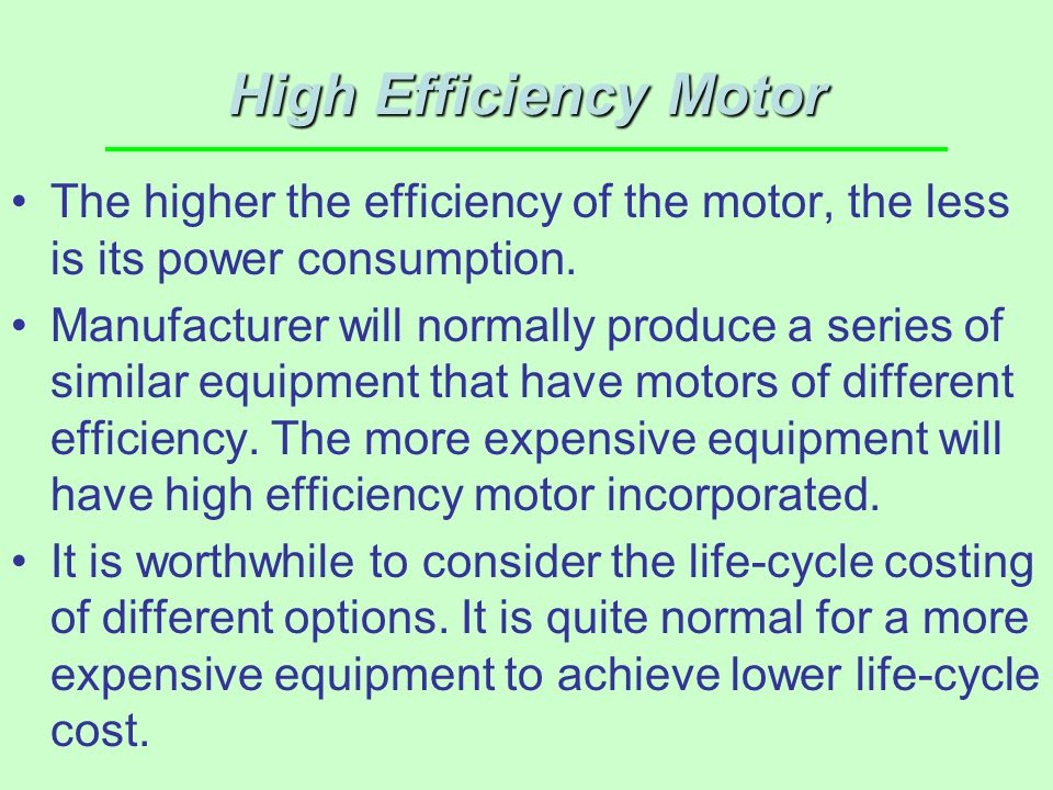 High Efficiency Motor The higher the efficiency of the motor, the less is its power consumption.