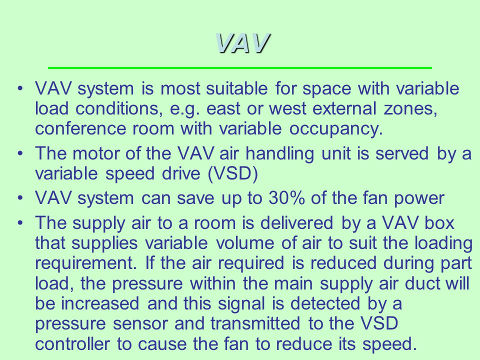 VAV VAV system is most suitable for space with variable load conditions, e.g. east or west external zones, conference room with variable occupancy.