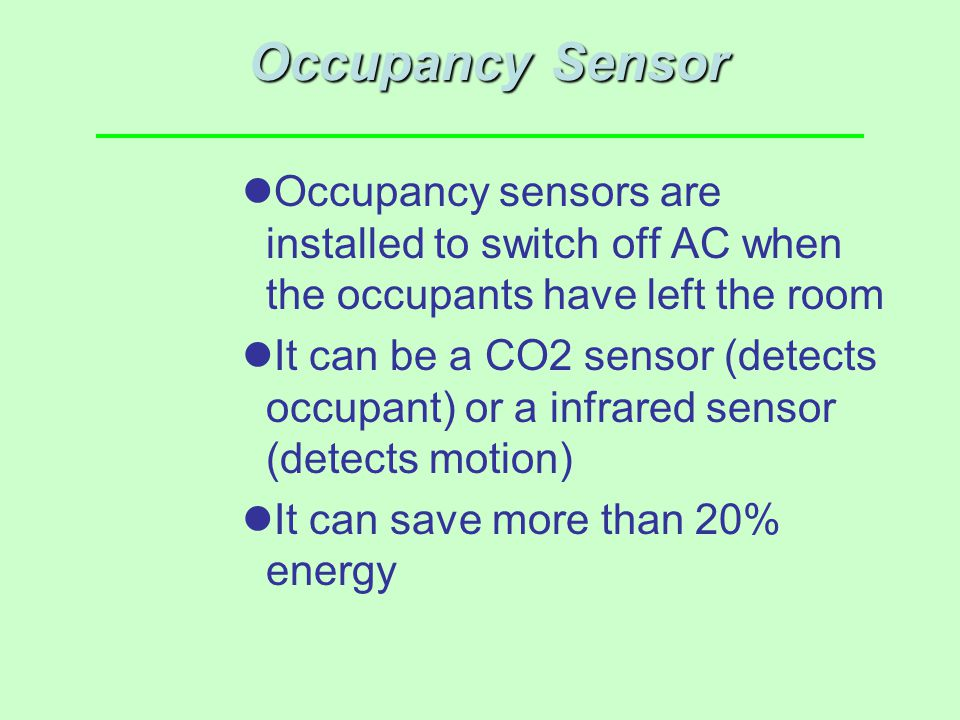 Occupancy Sensor Occupancy sensors are installed to switch off AC when the occupants have left the room.