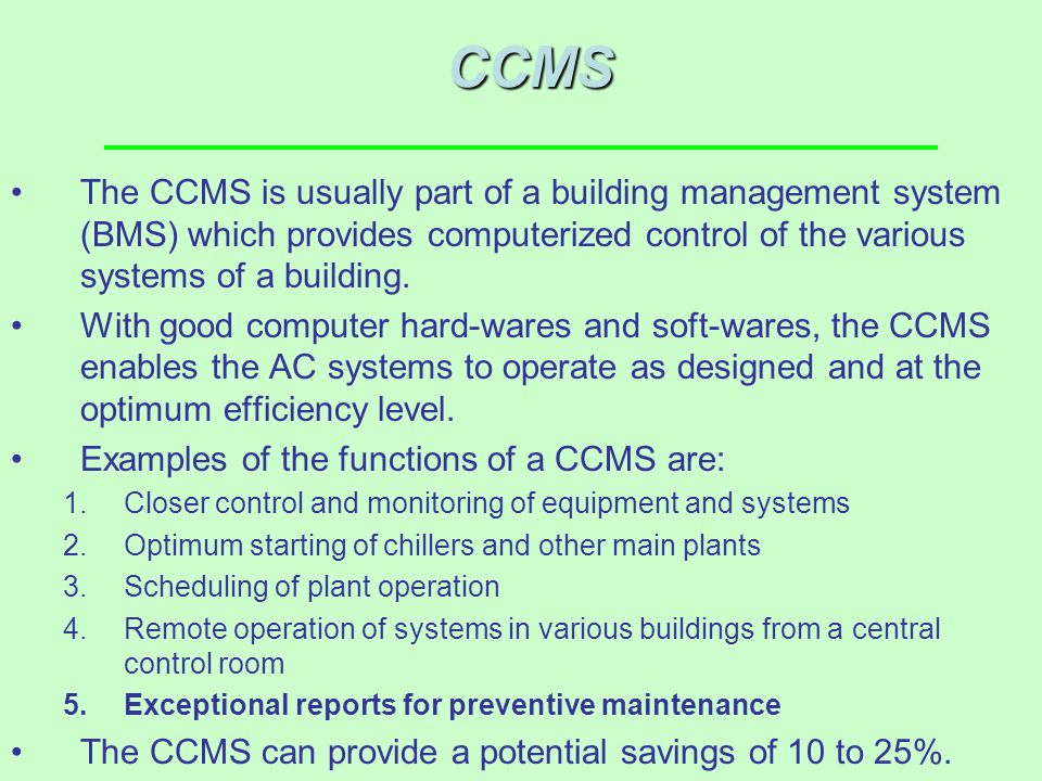 CCMS The CCMS is usually part of a building management system (BMS) which provides computerized control of the various systems of a building.