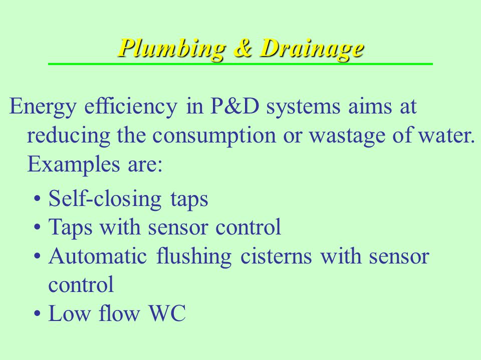 Plumbing & Drainage Energy efficiency in P&D systems aims at reducing the consumption or wastage of water. Examples are: