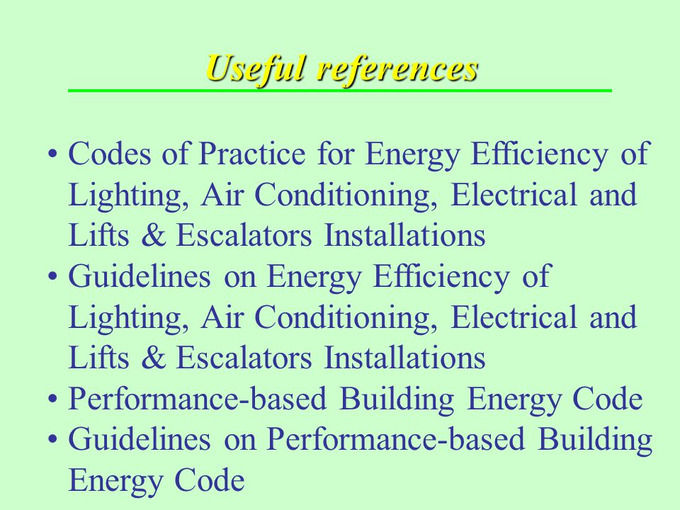 Useful references Codes of Practice for Energy Efficiency of Lighting, Air Conditioning, Electrical and Lifts & Escalators Installations.