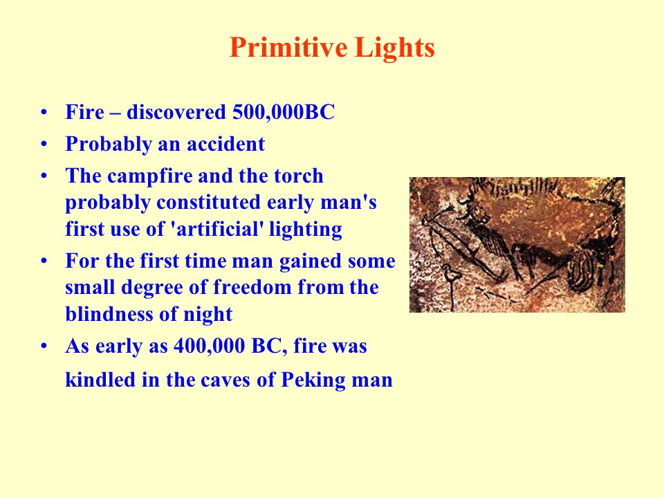 Primitive Lights Fire – discovered 500,000BC Probably an accident