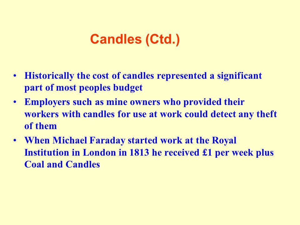 Candles (Ctd.) Historically the cost of candles represented a significant part of most peoples budget.