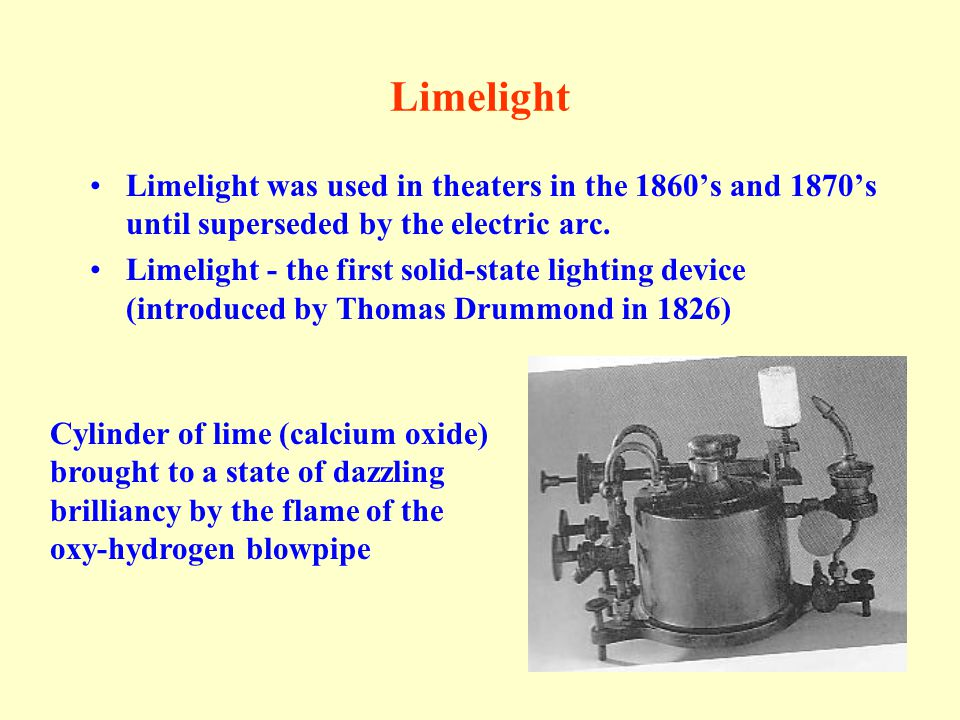 Limelight Limelight was used in theaters in the 1860's and 1870's until superseded by the electric arc.