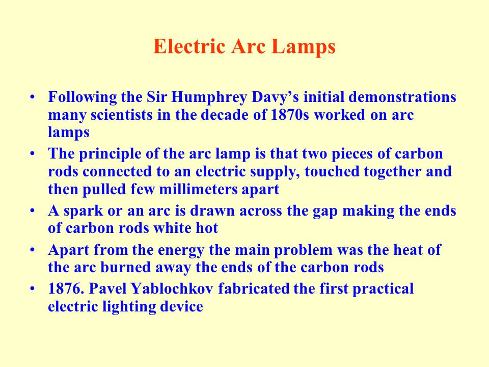 Electric Arc Lamps Following the Sir Humphrey Davy's initial demonstrations many scientists in the decade of 1870s worked on arc lamps.