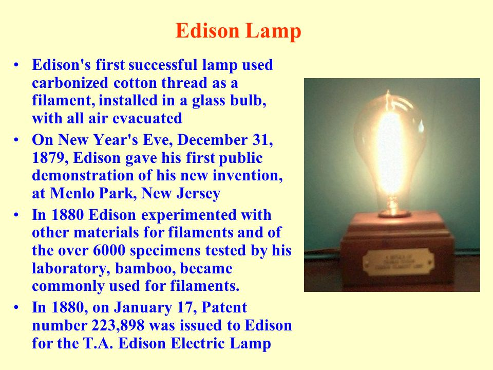 Edison Lamp Edison s first successful lamp used carbonized cotton thread as a filament, installed in a glass bulb, with all air evacuated.