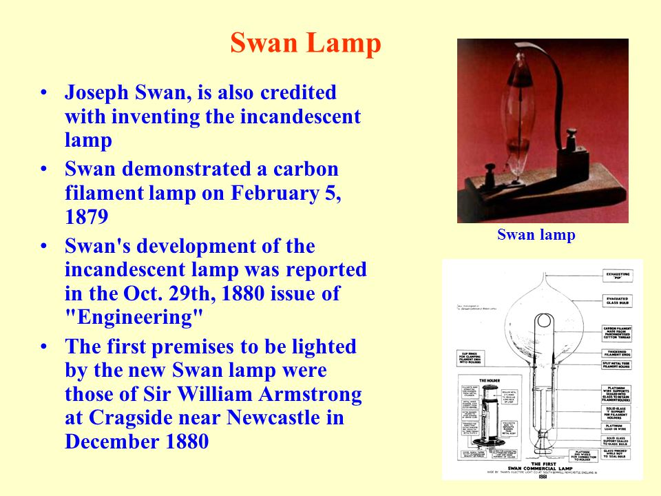 Swan Lamp Joseph Swan, is also credited with inventing the incandescent lamp. Swan demonstrated a carbon filament lamp on February 5, 1879.
