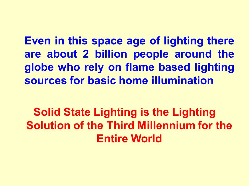 Even in this space age of lighting there are about 2 billion people around the globe who rely on flame based lighting sources for basic home illumination