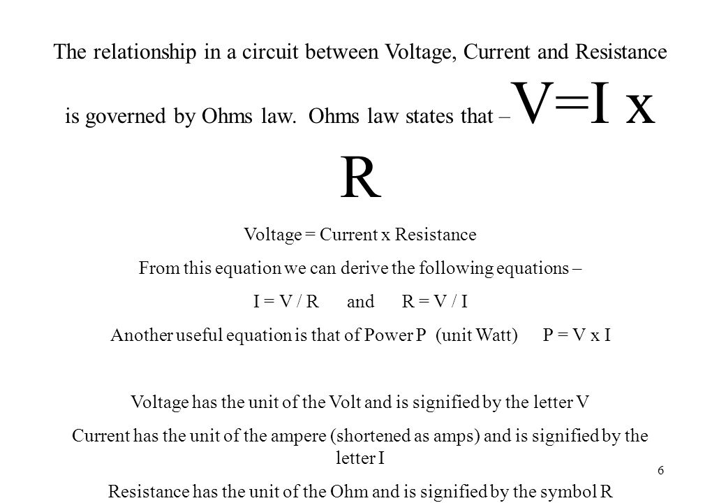 The relationship in a circuit between Voltage, Current and Resistance is governed by Ohms law. Ohms law states that –V=I x R