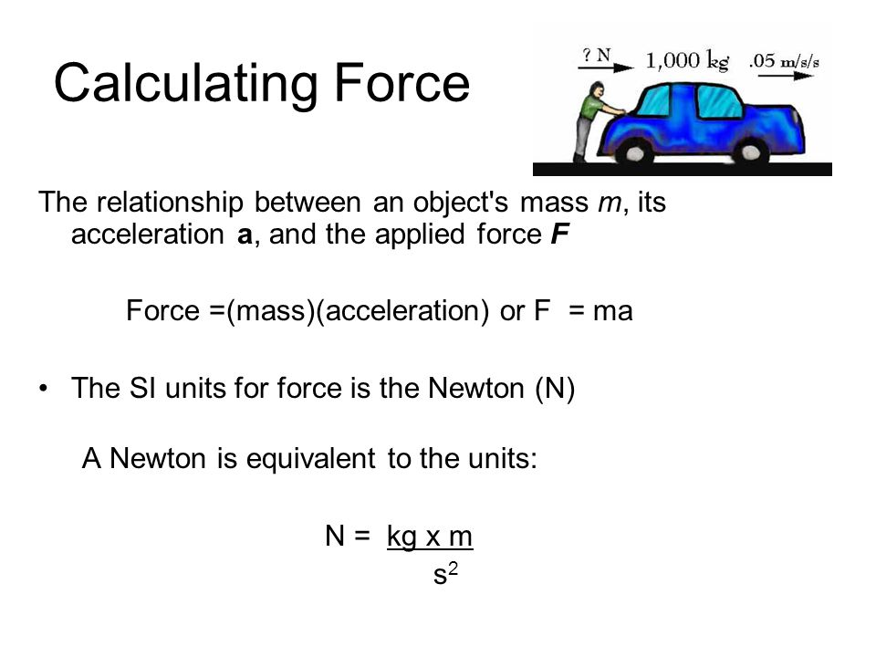 Calculating Force The relationship between an object s mass m, its acceleration a, and the applied force F.