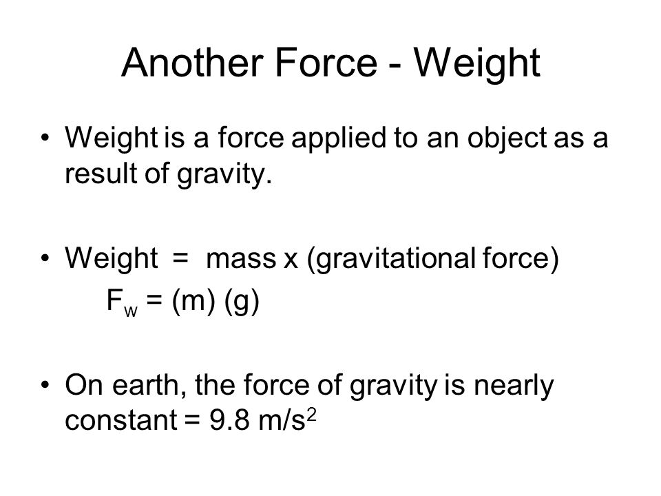 Another Force - Weight Weight is a force applied to an object as a result of gravity. Weight = mass x (gravitational force)