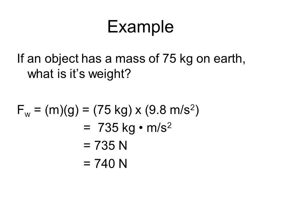 Example If an object has a mass of 75 kg on earth, what is it's weight Fw = (m)(g) = (75 kg) x (9.8 m/s2)