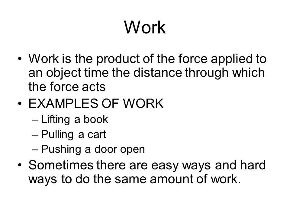 Work Work is the product of the force applied to an object time the distance through which the force acts.