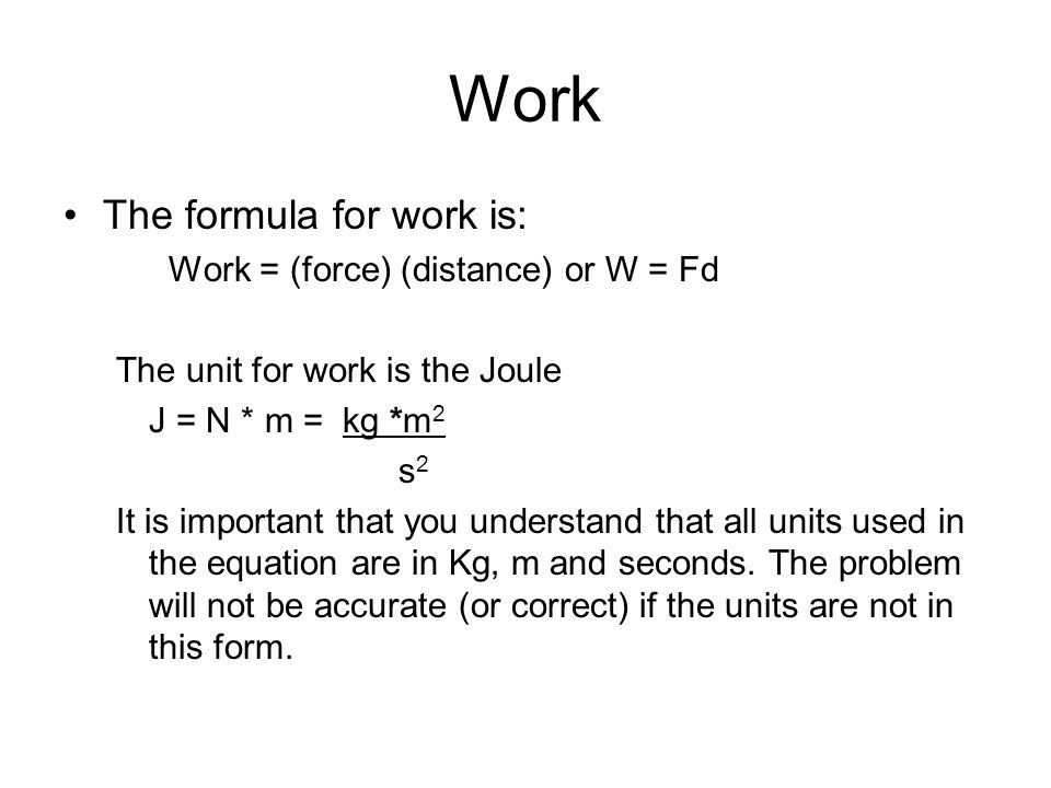 Work The formula for work is: Work = (force) (distance) or W = Fd