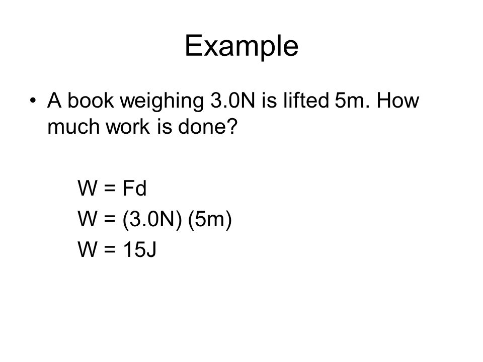 Example A book weighing 3.0N is lifted 5m. How much work is done