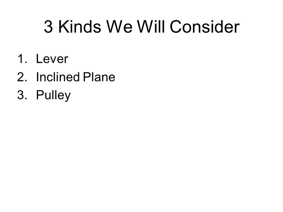 3 Kinds We Will Consider Lever Inclined Plane Pulley