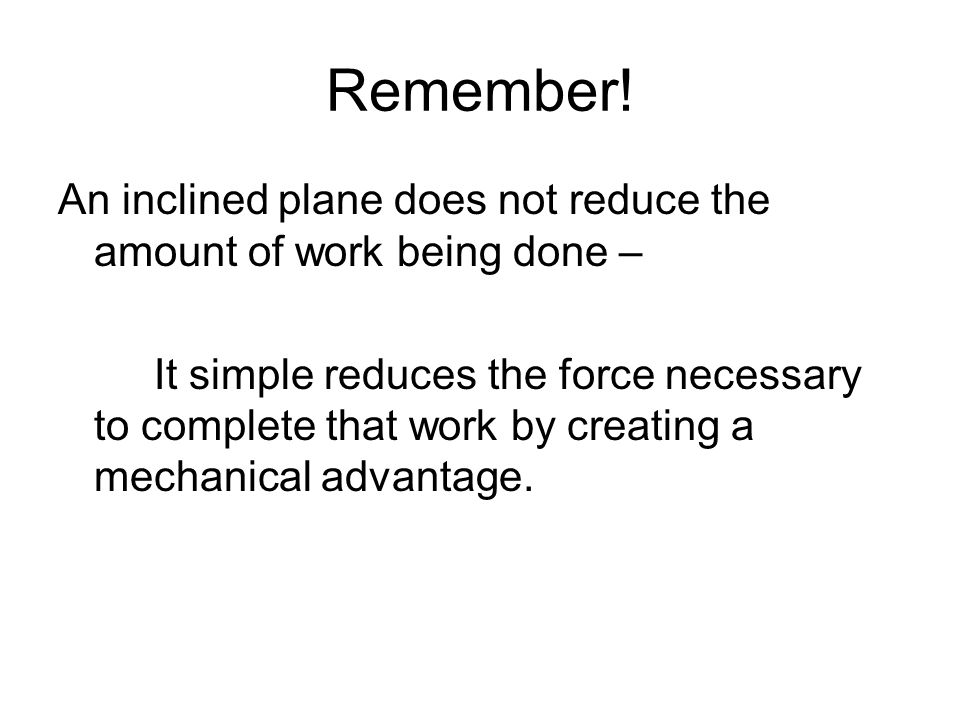Remember! An inclined plane does not reduce the amount of work being done –