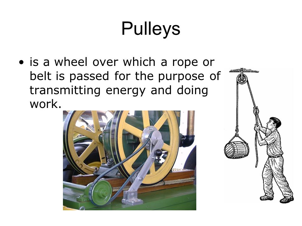 Pulleys is a wheel over which a rope or belt is passed for the purpose of transmitting energy and doing work.