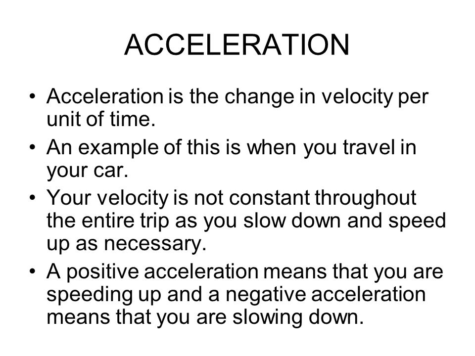 ACCELERATION Acceleration is the change in velocity per unit of time.