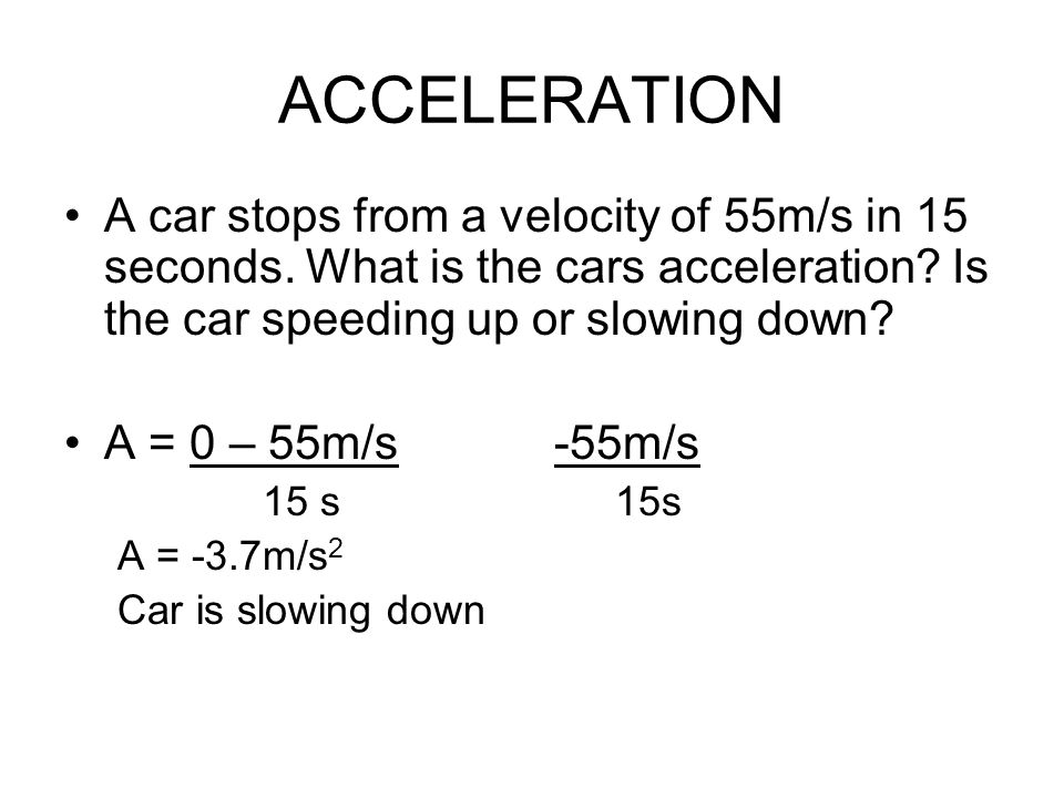 ACCELERATION A car stops from a velocity of 55m/s in 15 seconds. What is the cars acceleration Is the car speeding up or slowing down