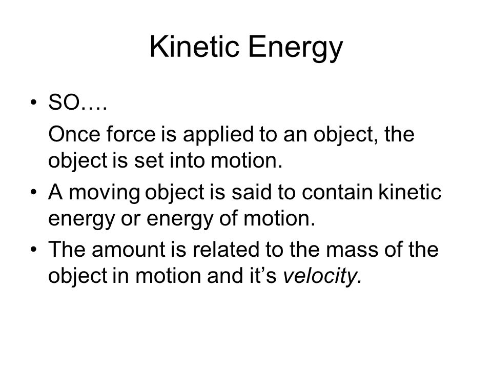 Kinetic Energy SO…. Once force is applied to an object, the object is set into motion.