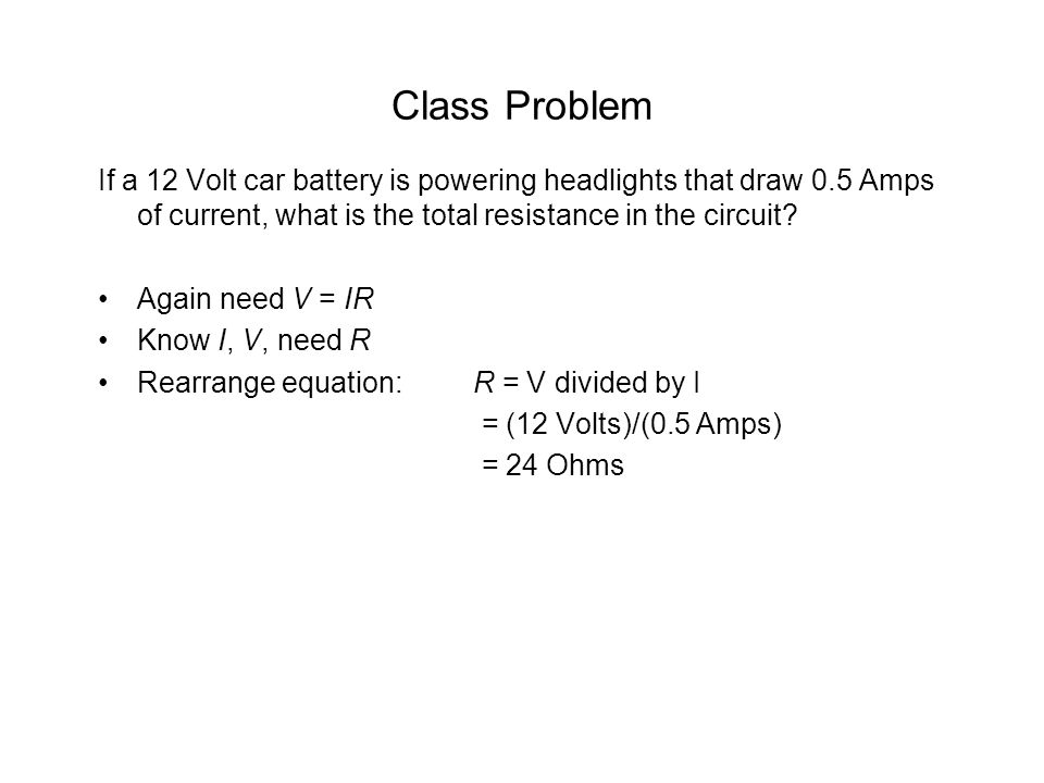Class Problem If a 12 Volt car battery is powering headlights that draw 0.5 Amps of current, what is the total resistance in the circuit