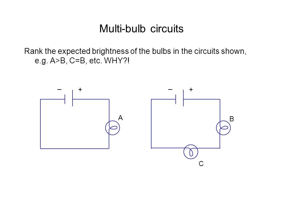 Multi-bulb circuits Rank the expected brightness of the bulbs in the circuits shown, e.g. A>B, C=B, etc. WHY !