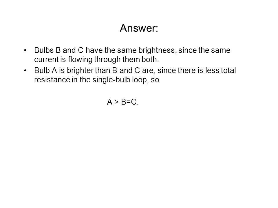 Answer: Bulbs B and C have the same brightness, since the same current is flowing through them both.