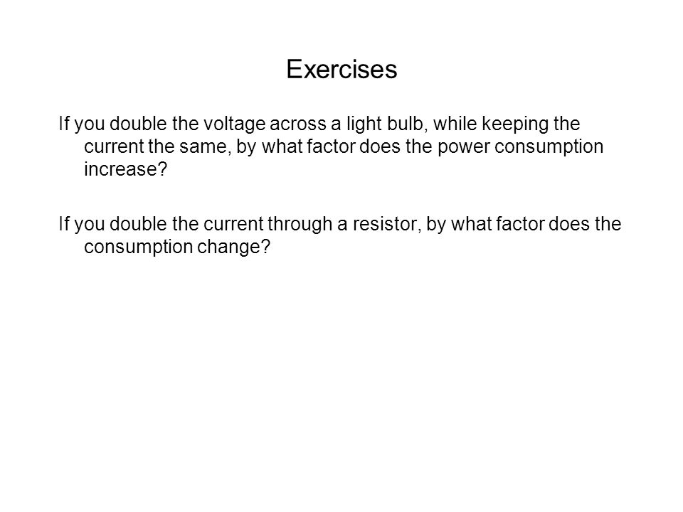 Exercises If you double the voltage across a light bulb, while keeping the current the same, by what factor does the power consumption increase