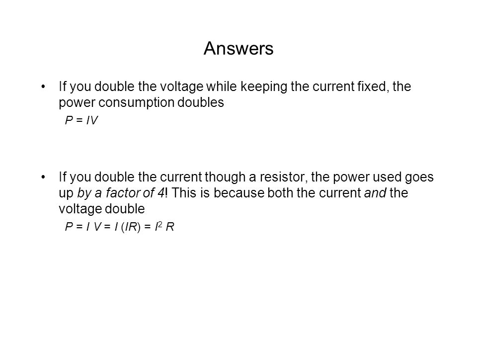 Answers If you double the voltage while keeping the current fixed, the power consumption doubles. P = IV.