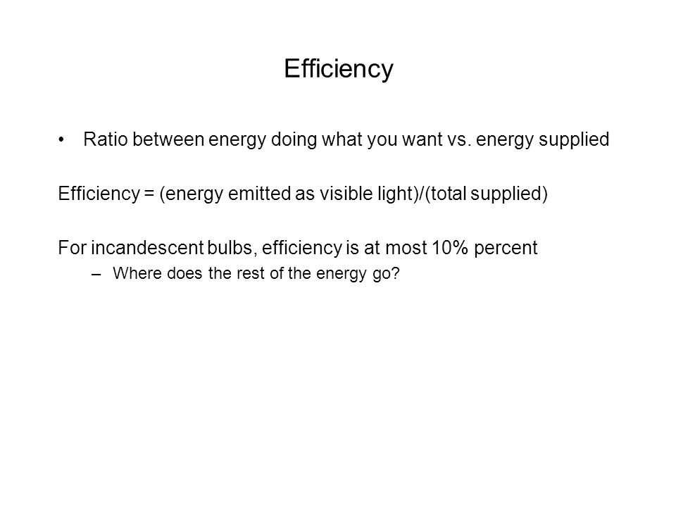 Efficiency Ratio between energy doing what you want vs. energy supplied. Efficiency = (energy emitted as visible light)/(total supplied)