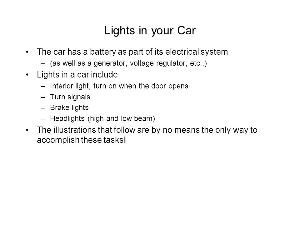 Lights in your Car The car has a battery as part of its electrical system. (as well as a generator, voltage regulator, etc..)