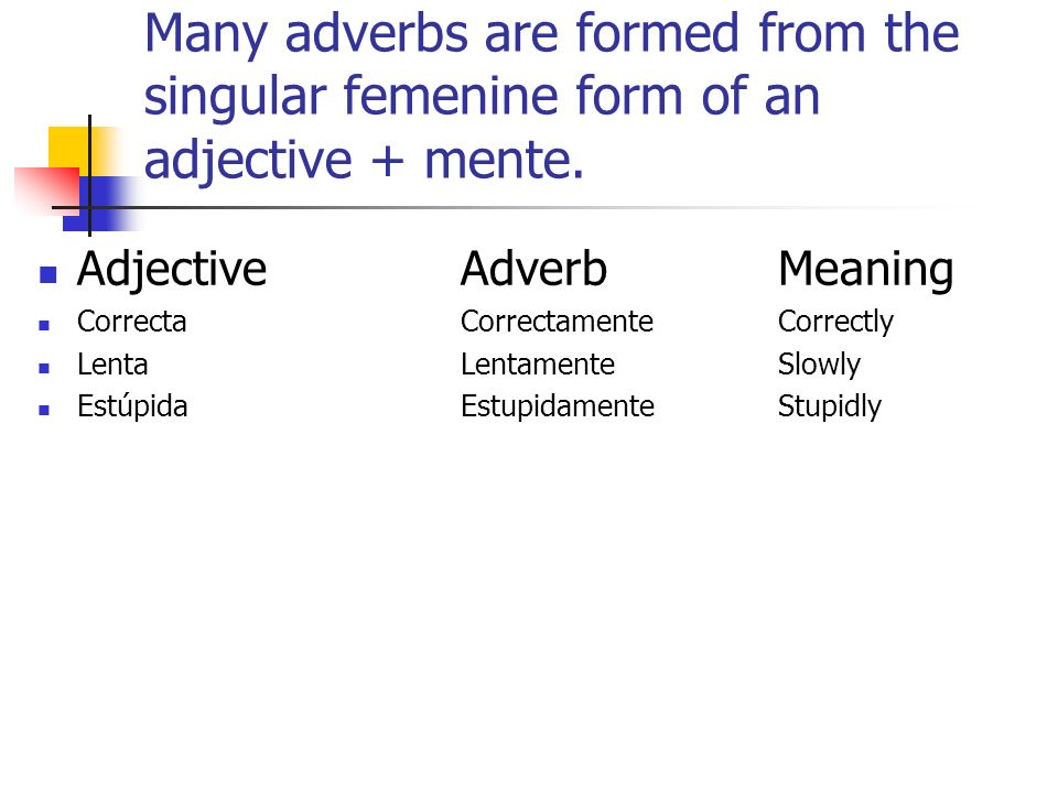 Many adverbs are formed from the singular femenine form of an adjective + mente.