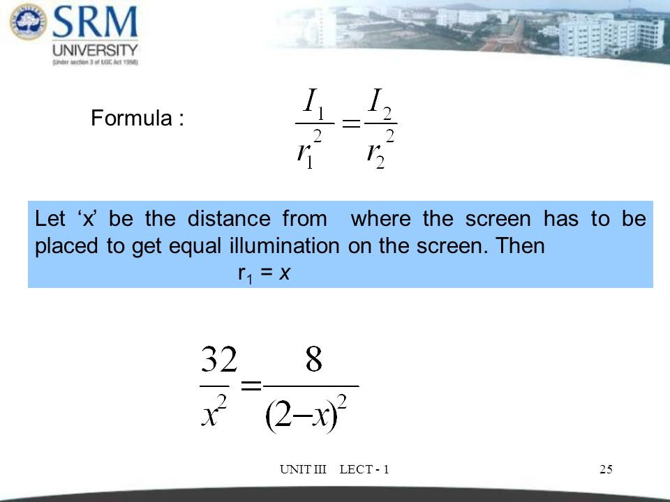Formula : Let 'x' be the distance from where the screen has to be placed to get equal illumination on the screen. Then.