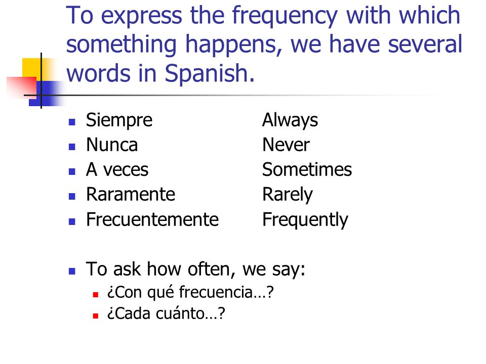 To express the frequency with which something happens, we have several words in Spanish.