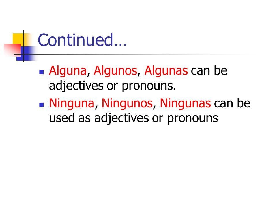 Continued… Alguna, Algunos, Algunas can be adjectives or pronouns.
