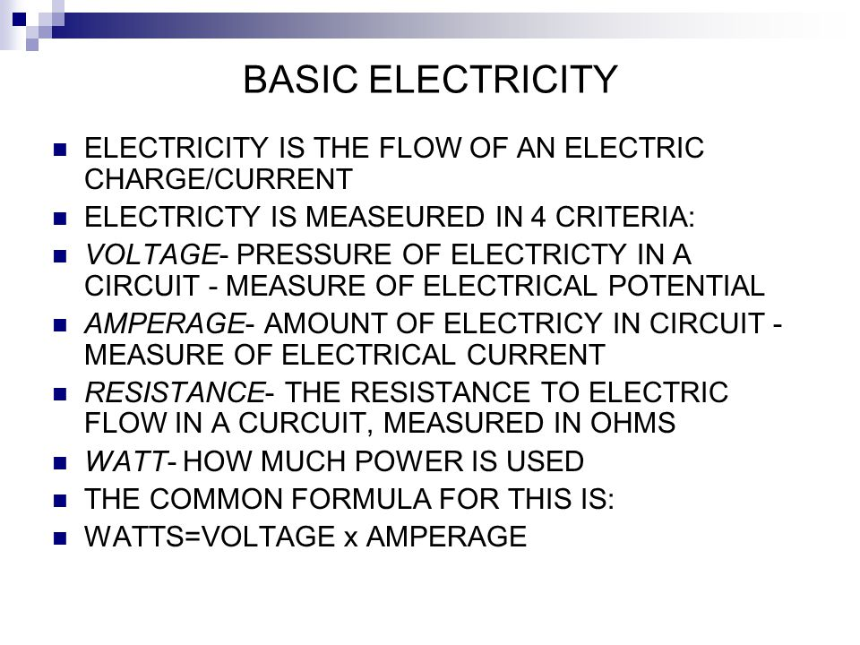 BASIC ELECTRICITY ELECTRICITY IS THE FLOW OF AN ELECTRIC CHARGE/CURRENT. ELECTRICTY IS MEASEURED IN 4 CRITERIA: