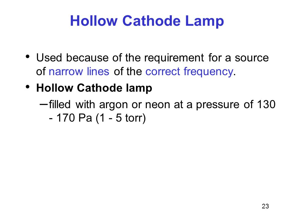 Hollow Cathode Lamp Used because of the requirement for a source of narrow lines of the correct frequency.