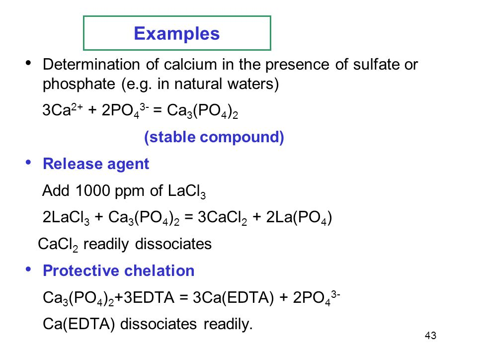 Examples Determination of calcium in the presence of sulfate or phosphate (e.g. in natural waters) 3Ca2+ + 2PO43- = Ca3(PO4)2.