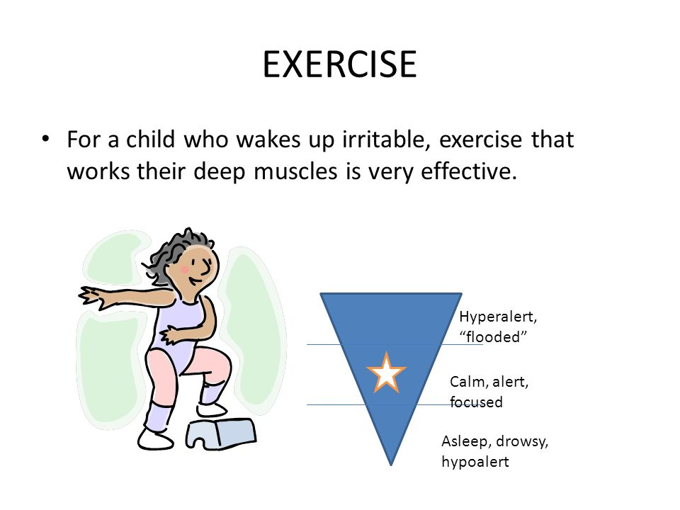 EXERCISE For a child who wakes up irritable, exercise that works their deep muscles is very effective.