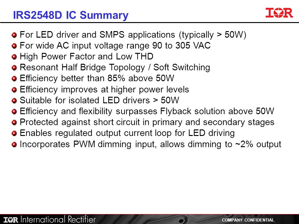 IRS2548D IC Summary For LED driver and SMPS applications (typically > 50W) For wide AC input voltage range 90 to 305 VAC.