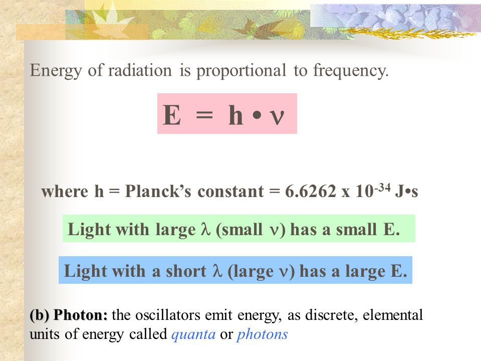 E = h • n Energy of radiation is proportional to frequency.