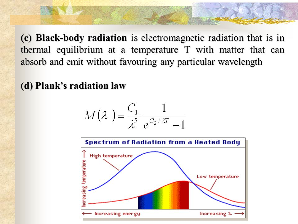 (c) Black-body radiation is electromagnetic radiation that is in thermal equilibrium at a temperature T with matter that can absorb and emit without favouring any particular wavelength