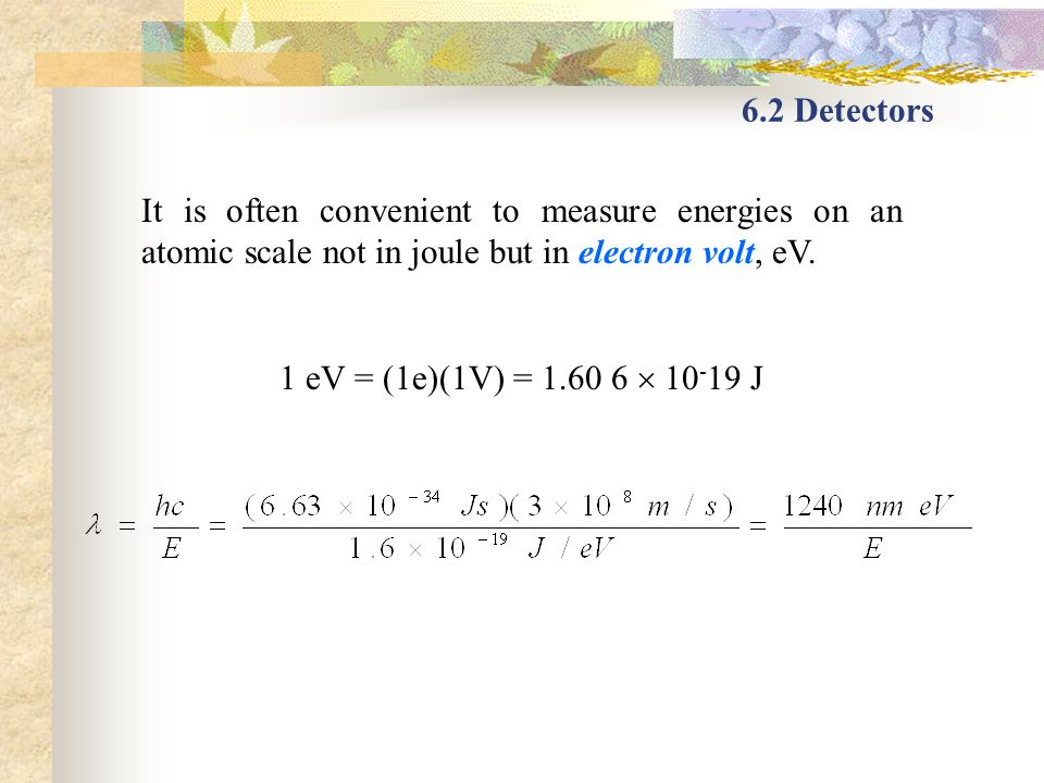 6.2 Detectors It is often convenient to measure energies on an atomic scale not in joule but in electron volt, eV.