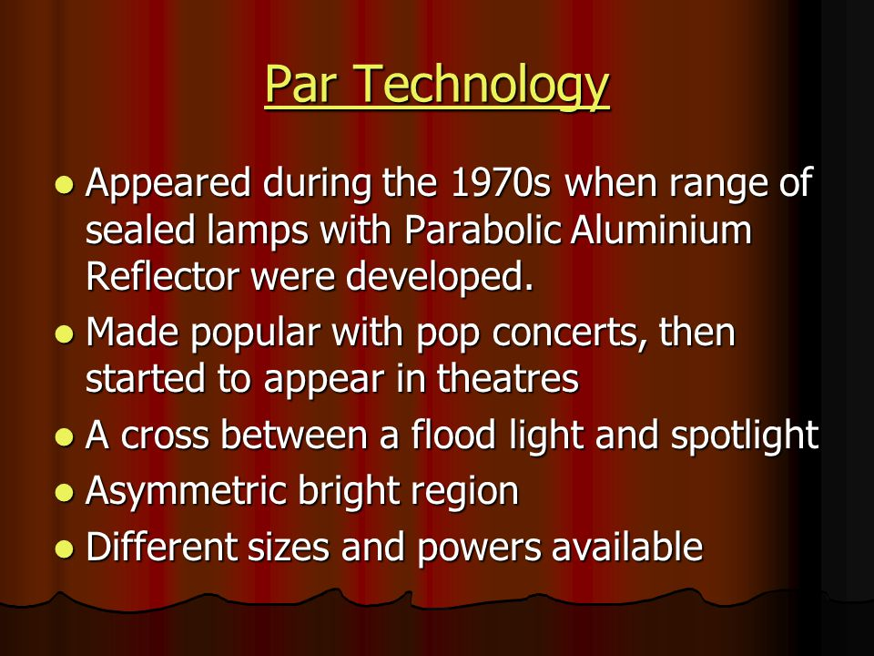 Par Technology Appeared during the 1970s when range of sealed lamps with Parabolic Aluminium Reflector were developed.