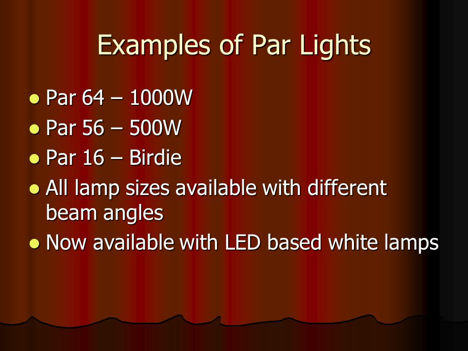 Examples of Par Lights Par 64 – 1000W Par 56 – 500W Par 16 – Birdie